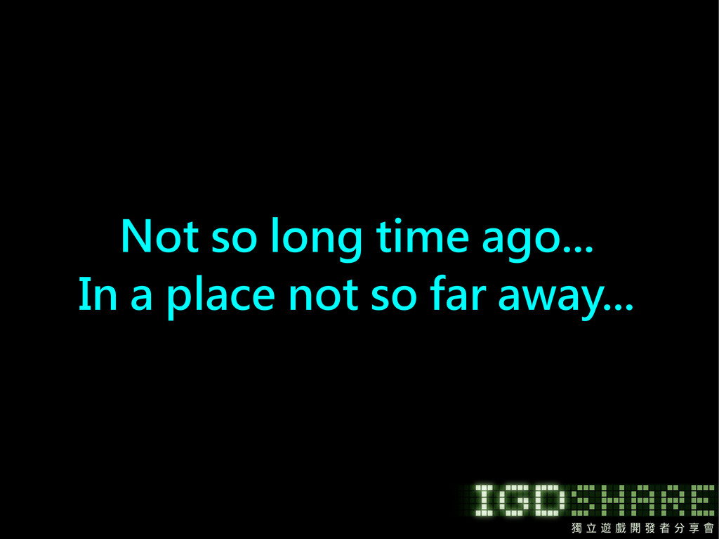 Not so long time ago... In a place not so far a...