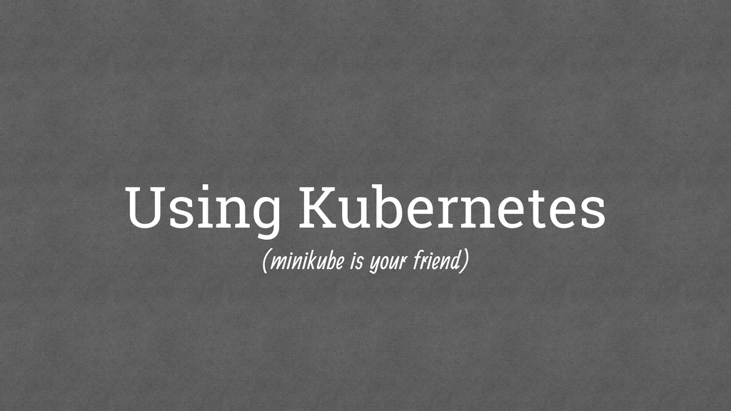 Using Kubernetes (minikube is your friend)