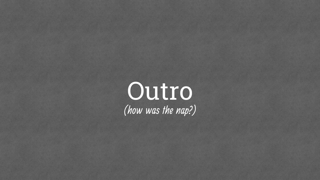 Outro (how was the nap?)