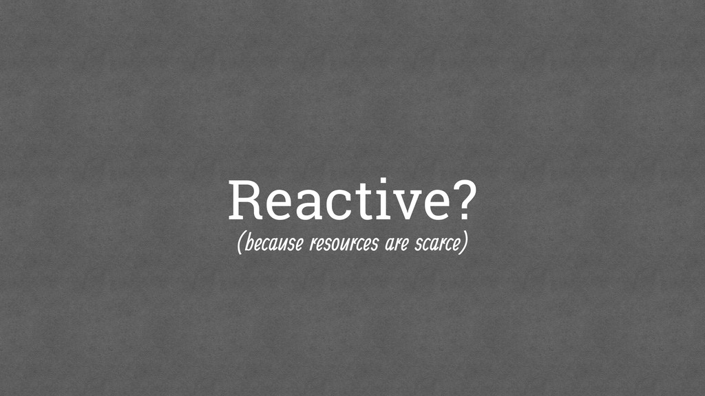 Reactive? (because resources are scarce)