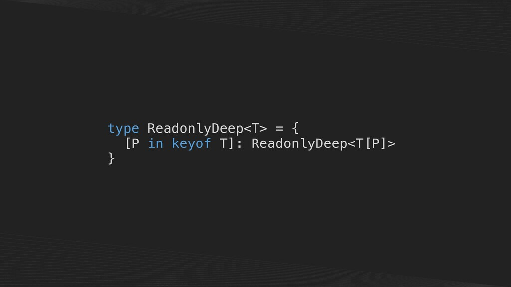 type ReadonlyDeep<T> = { [P in keyof T]: Readon...