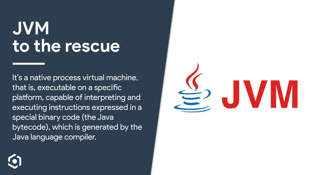 JVM to the rescue It's a native process virtual...