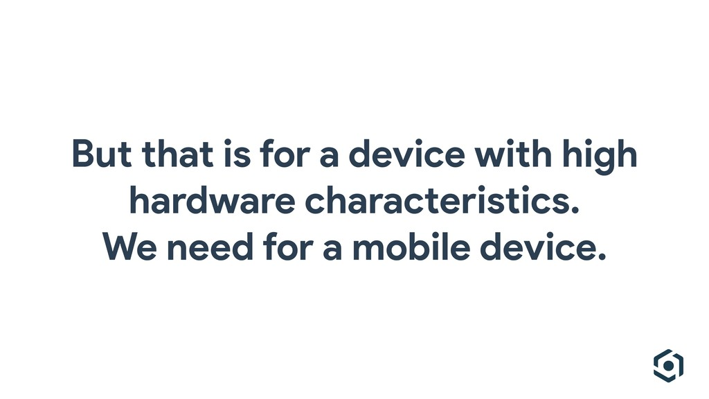 But that is for a device with high hardware cha...