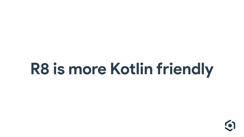 R8 is more Kotlin friendly