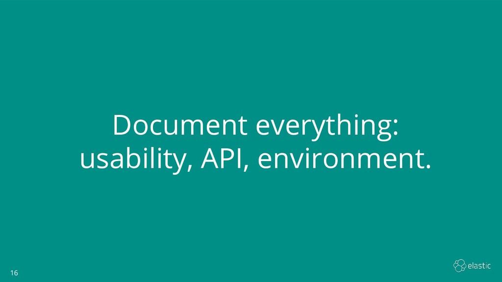 16 16 Document everything: usability, API, envi...