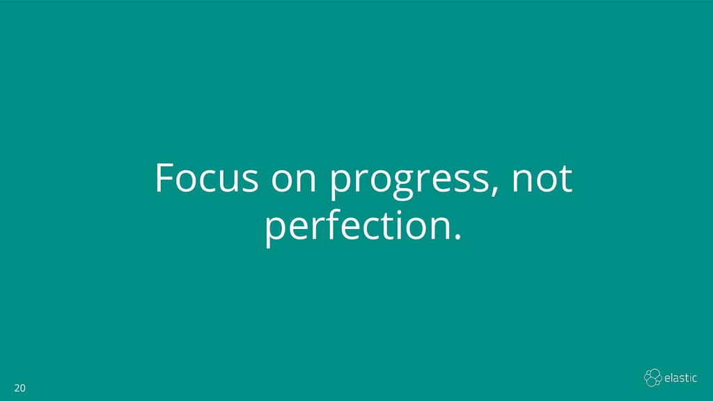 20 20 Focus on progress, not perfection.