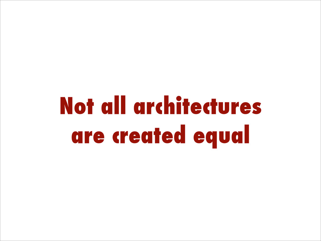 Not all architectures are created equal