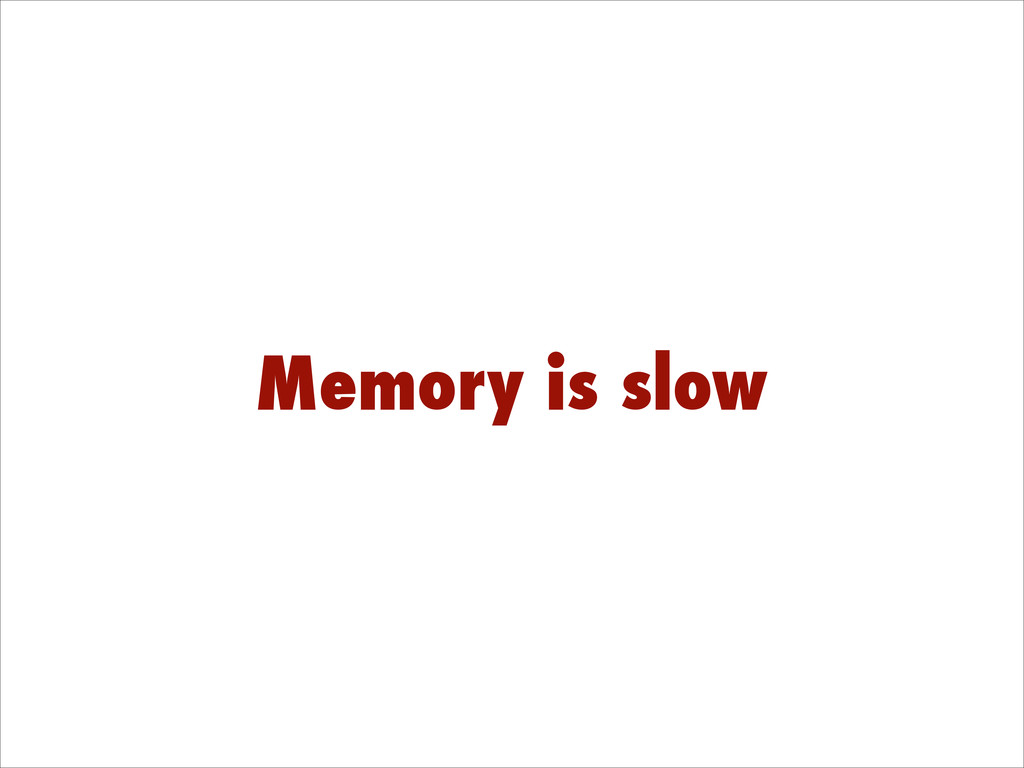 Memory is slow
