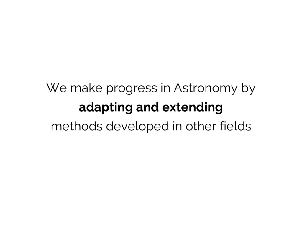 We make progress in Astronomy by adapting and e...