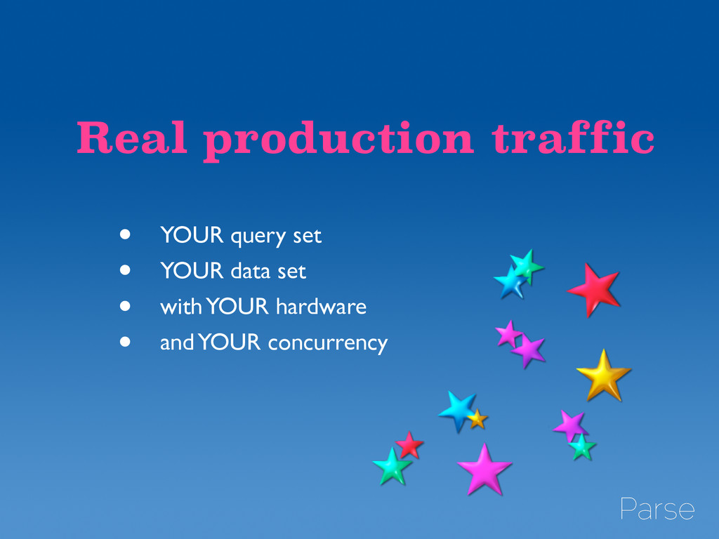 Real production traffic • YOUR query set	 