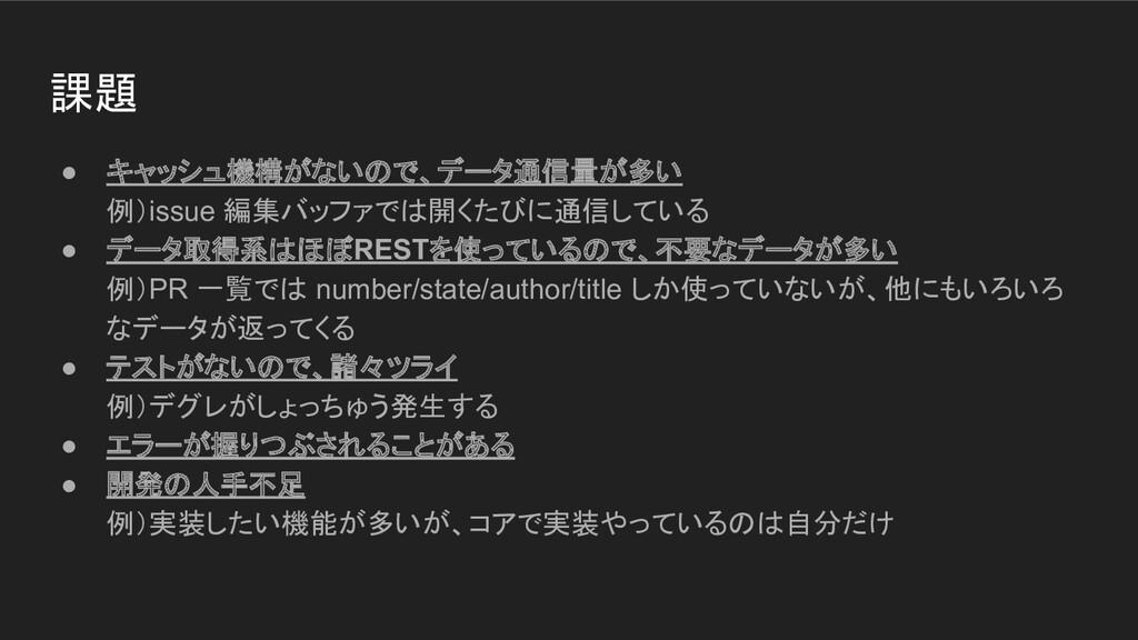 ● キャッシュ機構がないので、データ通信量が多い 例)issue 編集バッファでは開くたびに通...