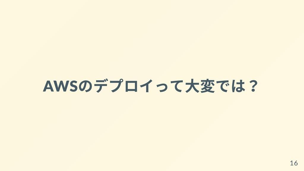 AWS のデプロイって⼤変では? 16