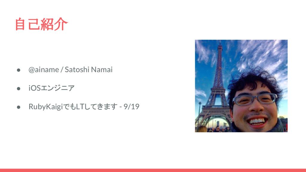 自己紹介 ● @ainame / Satoshi Namai ● iOSエンジニア ● Rub...