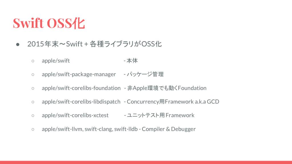 Swift OSS化 ● 2015年末〜Swift + 各種ライブラリがOSS化 ○ appl...