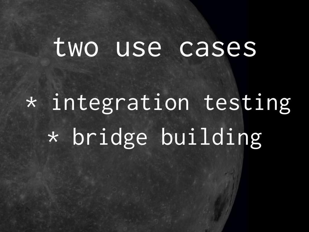 two use cases * integration testing * bridge bu...