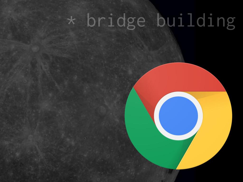 * bridge building