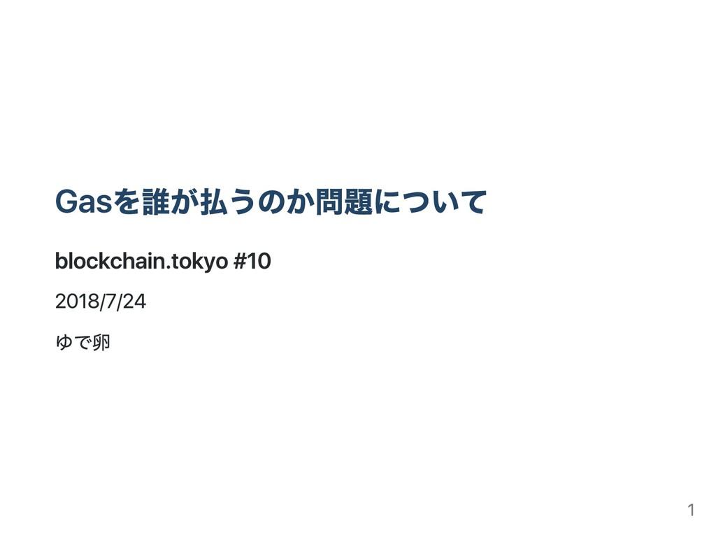 Gasを誰が払うのか問題について blockchain.tokyo #10 2018/7/24...