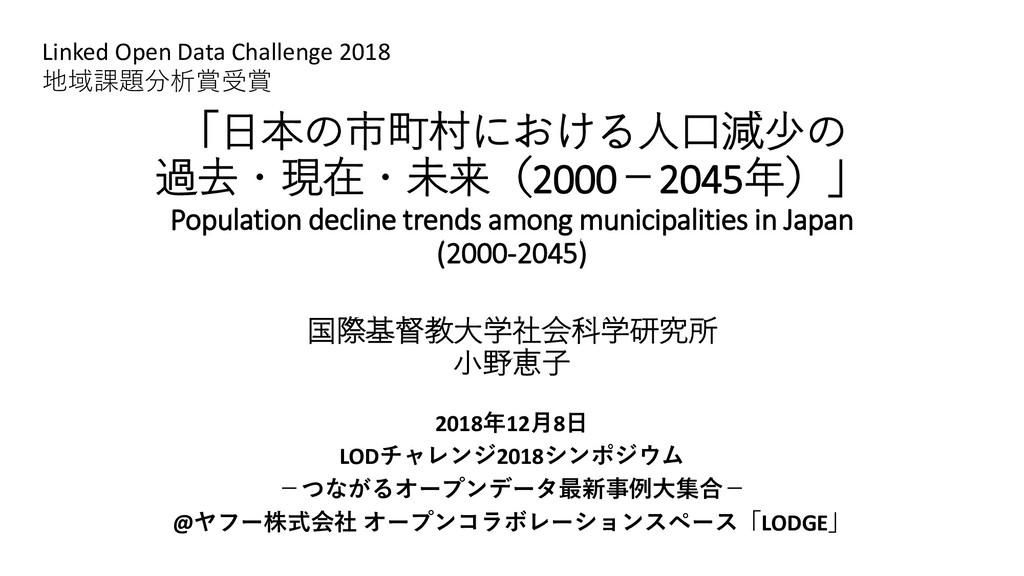 「日本の市町村における人口減少の 過去・現在・未来(2000-2045年)」 Populati...