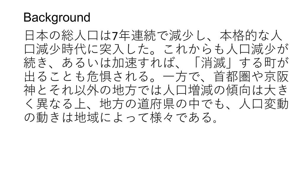 Background 日本の総人口は7年連続で減少し、本格的な人 口減少時代に突入した。これか...