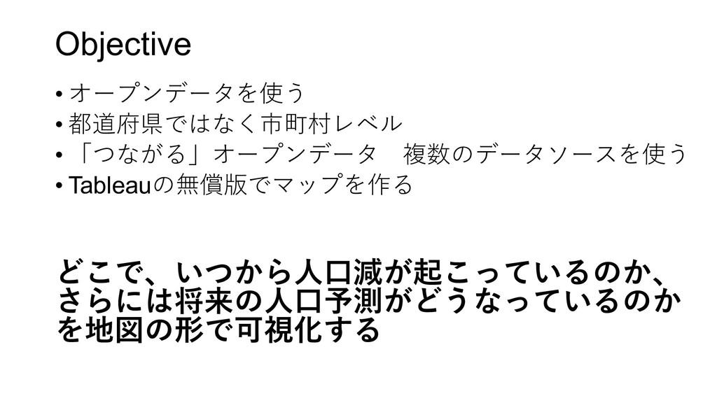Objective • オープンデータを使う • 都道府県ではなく市町村レベル • 「つながる...