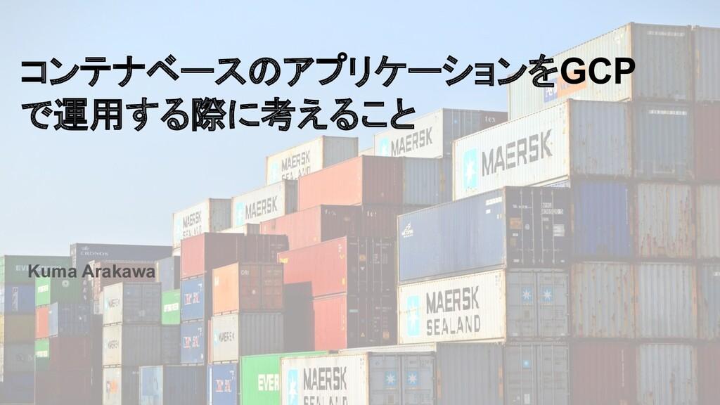 コンテナベースのアプリケーションをGCP で運用する際に考えること Kuma Arakawa