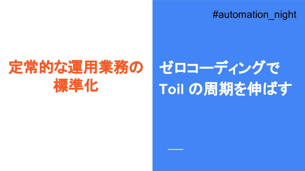 定常的な運用業務の 標準化 #automation_night ゼロコーディングで Toil ...