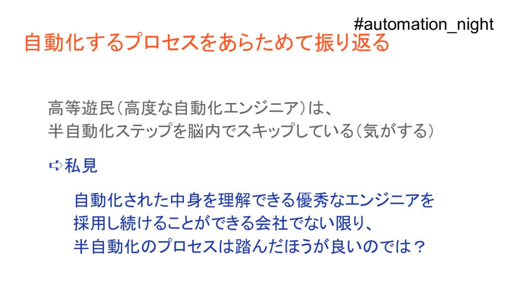 自動化するプロセスをあらためて振り返る 高等遊民(高度な自動化エンジニア)は、 半自動化ステッ...
