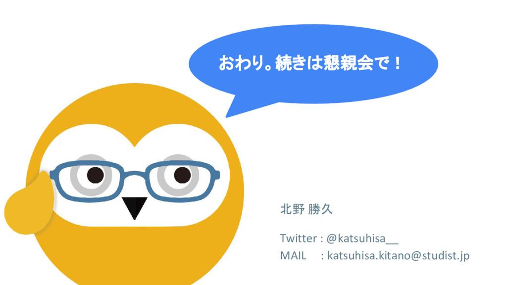 おわり。続きは懇親会で! 北野 勝久 Twitter : @katsuhisa__ MAIL ...