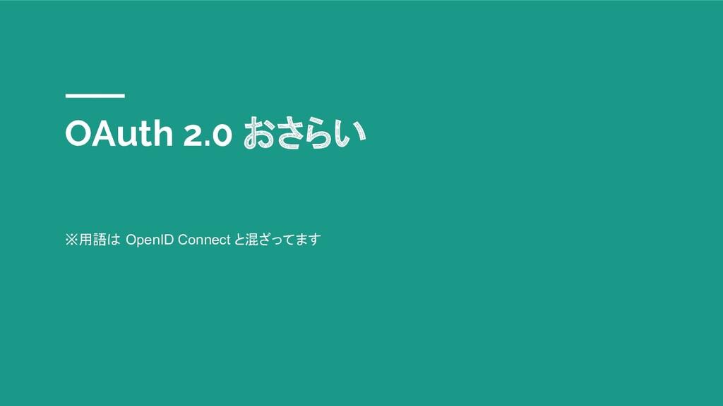 OAuth 2.0 おさらい ※用語は OpenID Connect と混ざってます