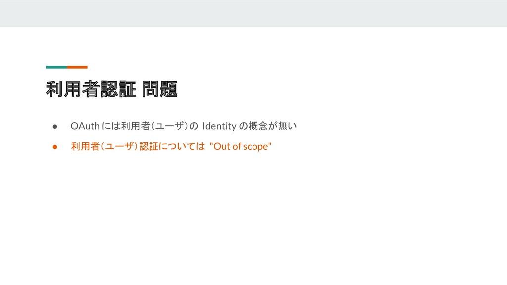 ● OAuth には利用者(ユーザ)の Identity の概念が無い ● 利用者(ユーザ)認...