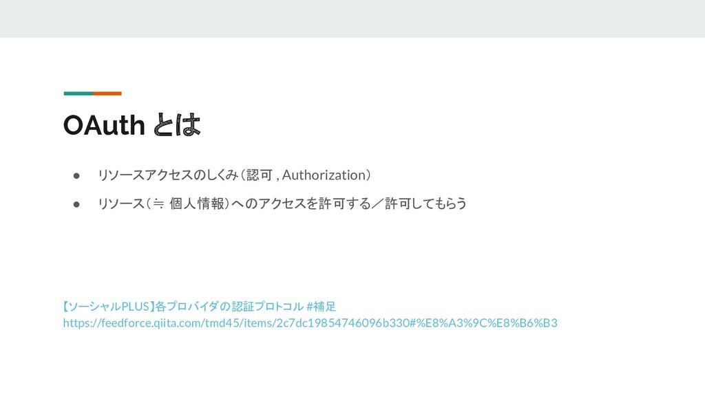 OAuth とは ● リソースアクセスのしくみ(認可 , Authorization) ● リ...