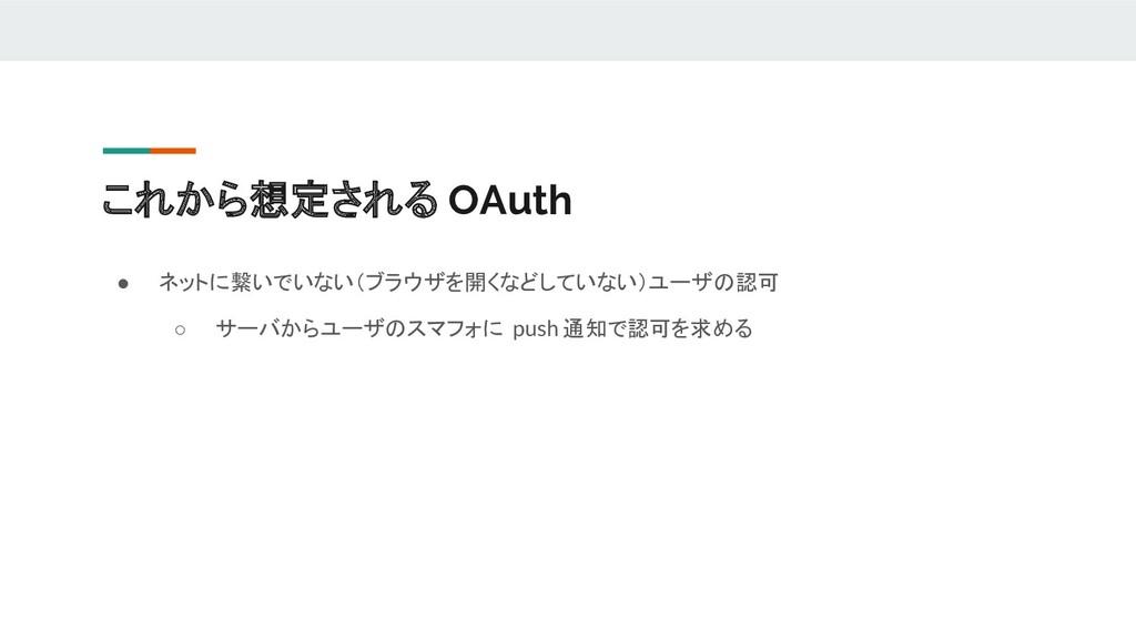これから想定される OAuth ● ネットに繋いでいない(ブラウザを開くなどしていない)ユーザ...