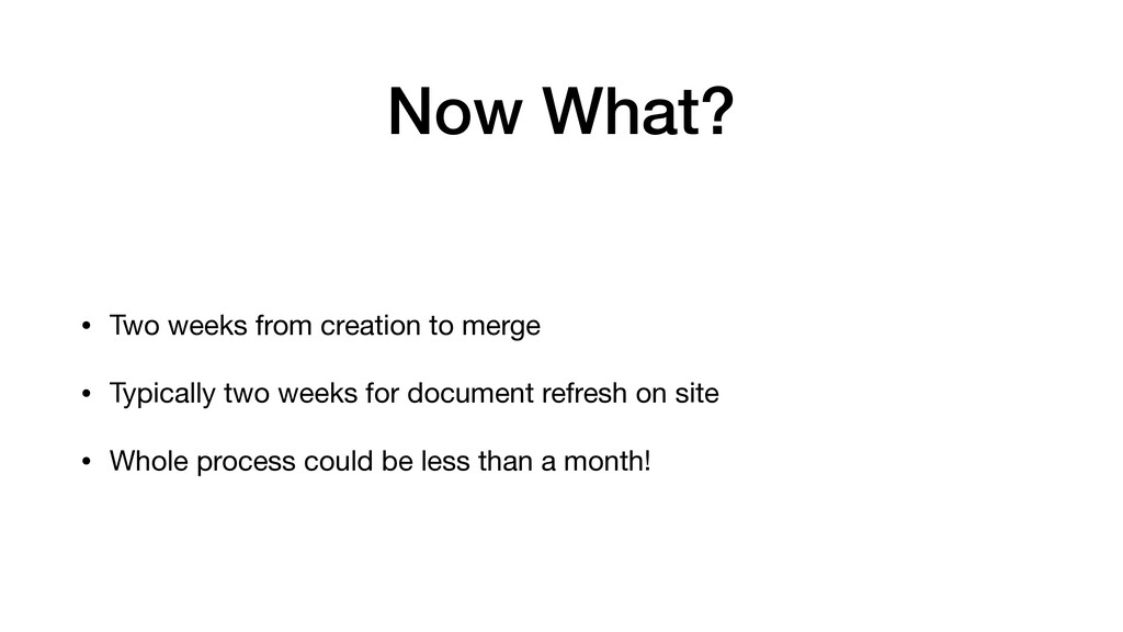 • Two weeks from creation to merge  • Typically...