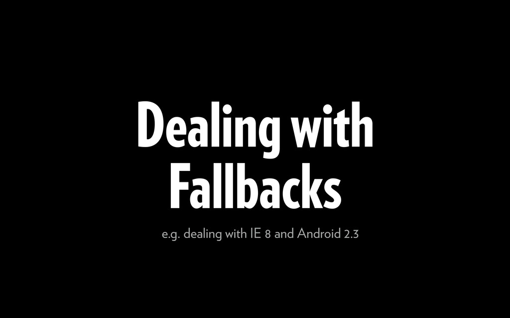 Dealing with Fallbacks e.g. dealing with IE 8 a...