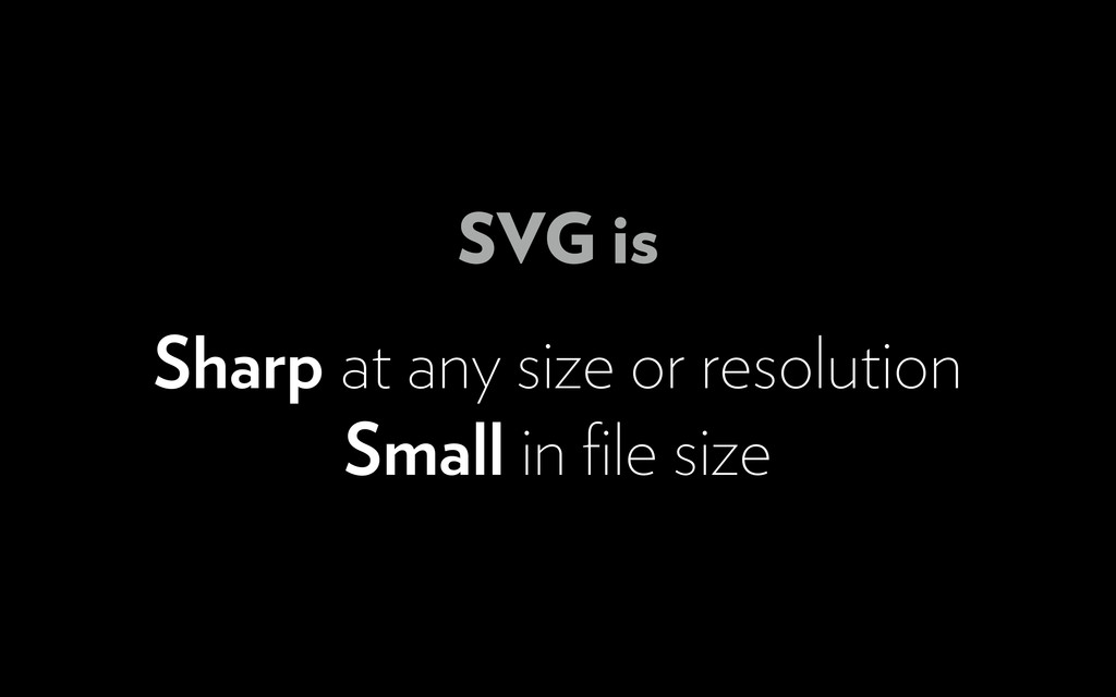 Sharp at any size or resolution Small in file si...