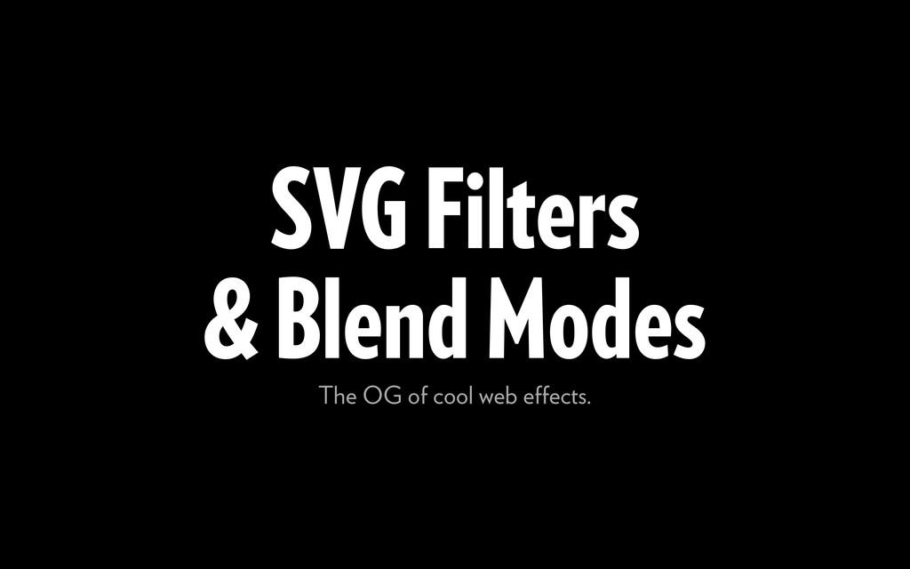 SVG Filters & Blend Modes The OG of cool web eff...