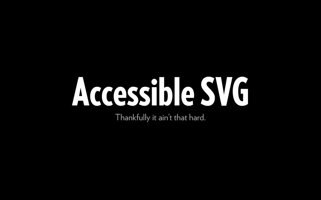 Accessible SVG Thankfully it ain't that hard.