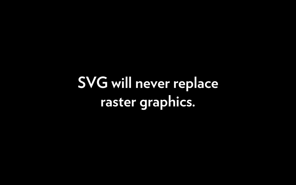 SVG will never replace raster graphics.