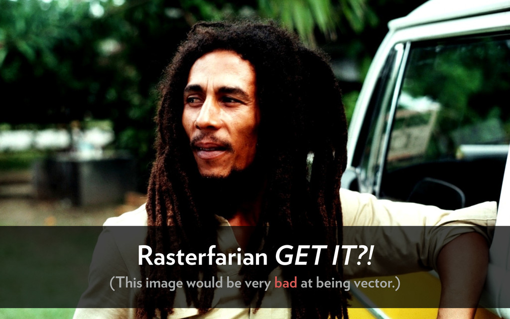 Rasterfarian GET IT?! (This image would be very...