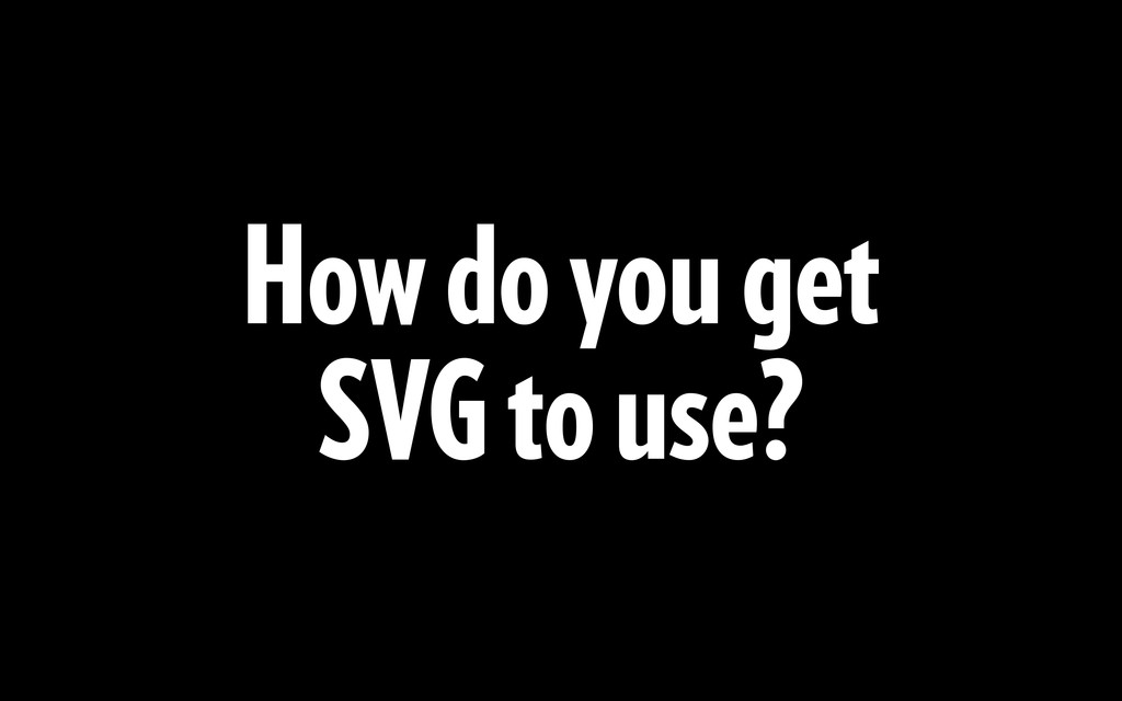 How do you get SVG to use?