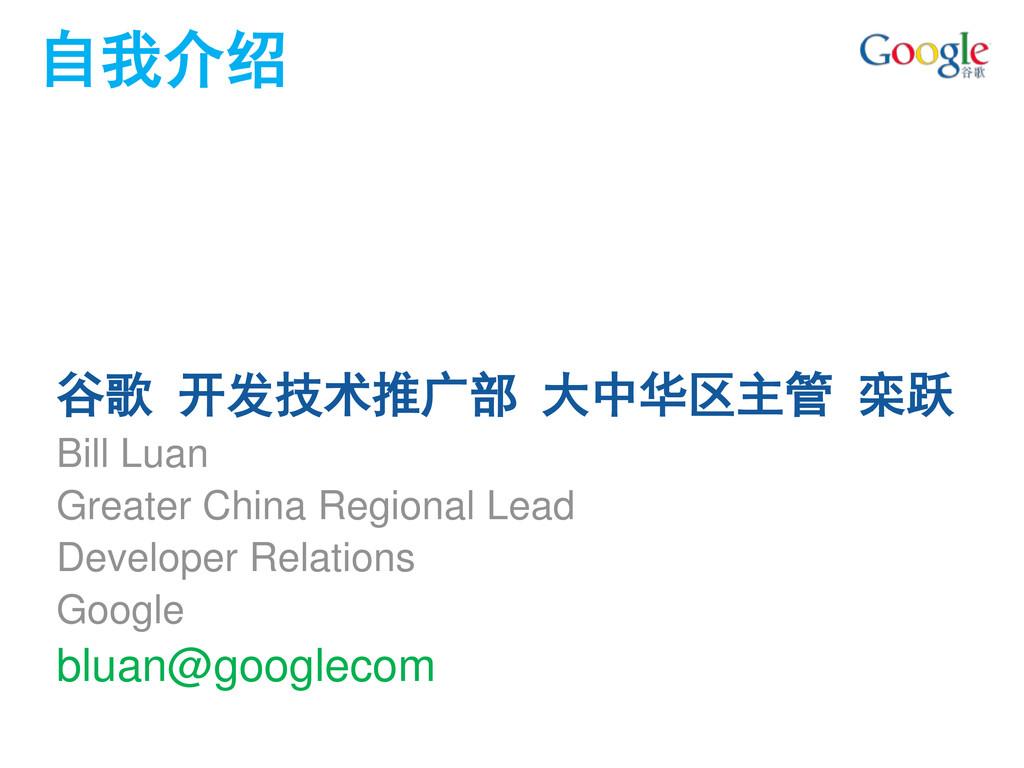 自我介绍 谷歌 开发技术推广部 大中华区主管 栾跃 Bill Luan Greater Chi...