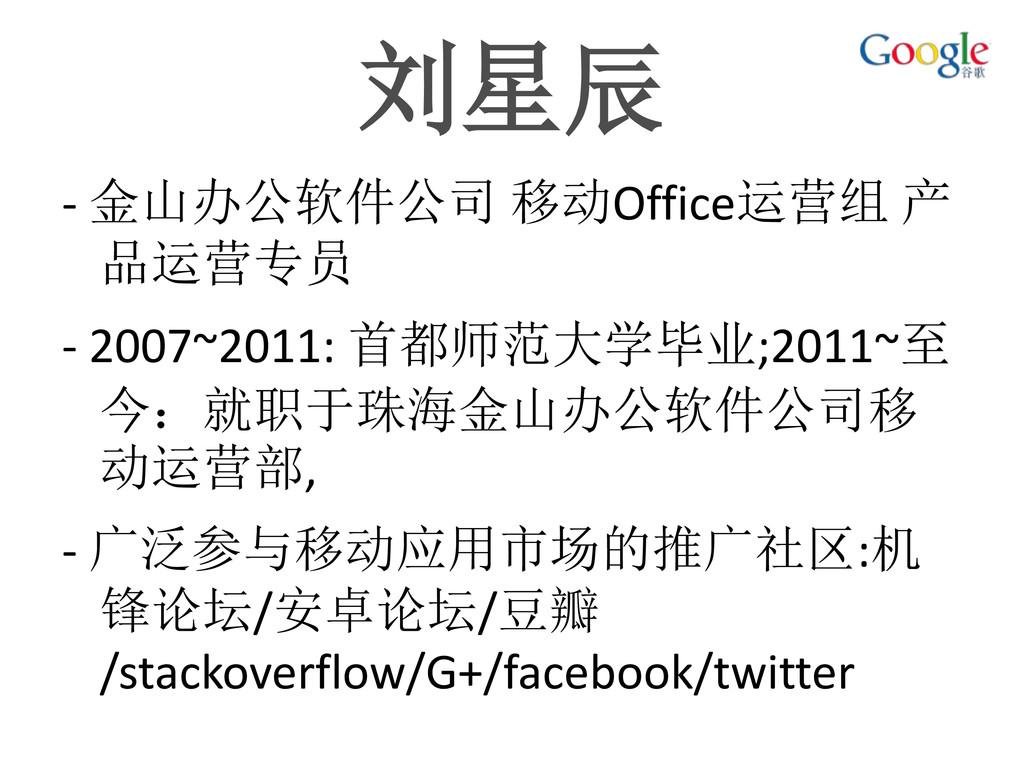 刘星辰 - 金山办公软件公司 移动Office运营组 产 品运营专员 - 2007~2011:...