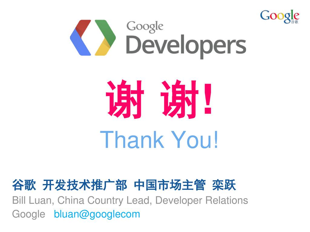 谢 谢! Thank You! 谷歌 开发技术推广部 中国市场主管 栾跃 Bill Luan,...