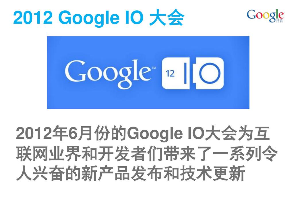 2012 Google IO 大会 2012年6月份的Google IO大会为互 联网业界和开...