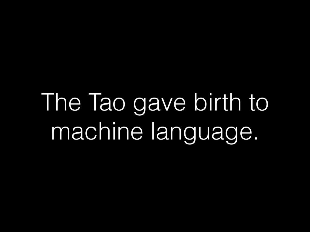 The Tao gave birth to machine language.