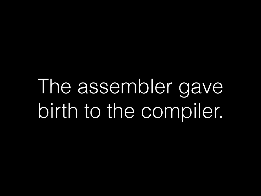 The assembler gave birth to the compiler.