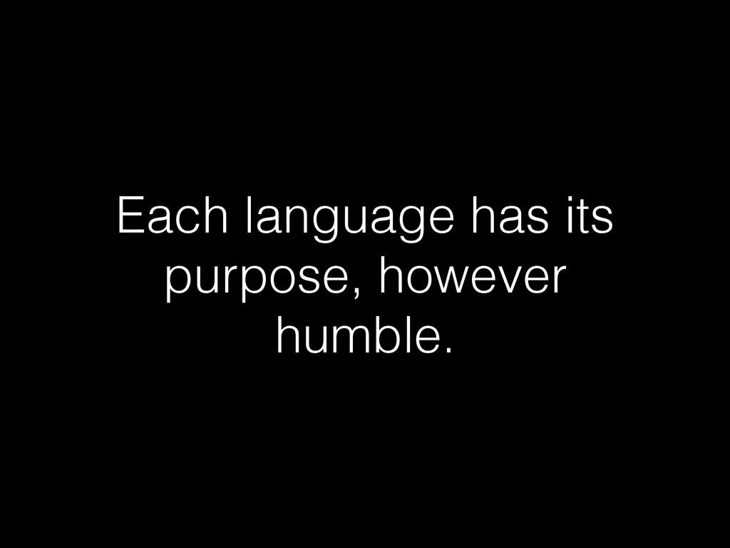 Each language has its purpose, however humble.