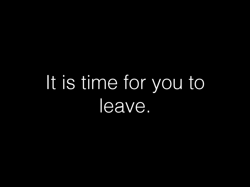 It is time for you to leave.