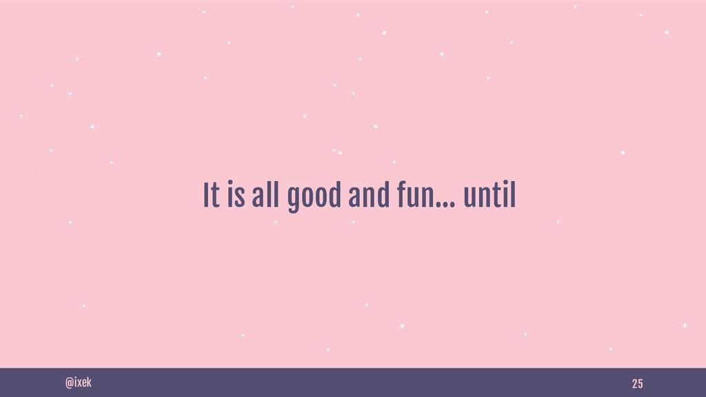 25 It is all good and fun… until @ixek