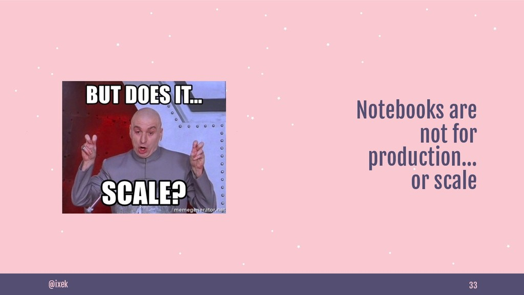 33 Notebooks are not for production… or scale @...